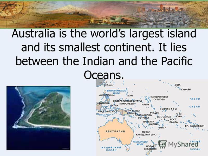 Australia is the worlds largest island and its smallest continent. It lies between the Indian and the Pacific Oceans.