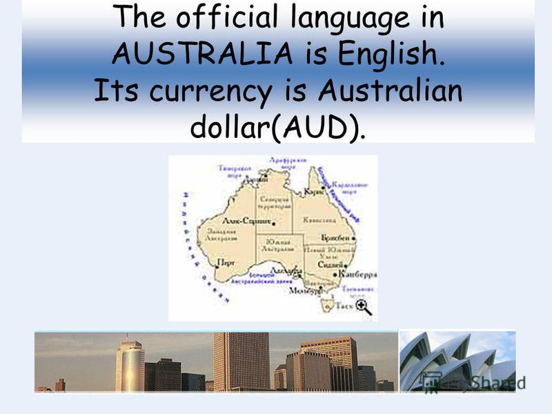 The official language in AUSTRALIA is English. Its currency is Australian dollar(AUD).
