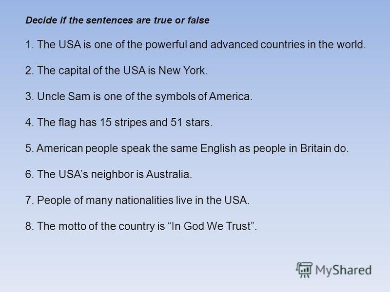 Decide if the sentences are true or false 1. The USA is one of the powerful and advanced countries in the world. 2. The capital of the USA is New York. 3. Uncle Sam is one of the symbols of America. 4. The flag has 15 stripes and 51 stars. 5. America