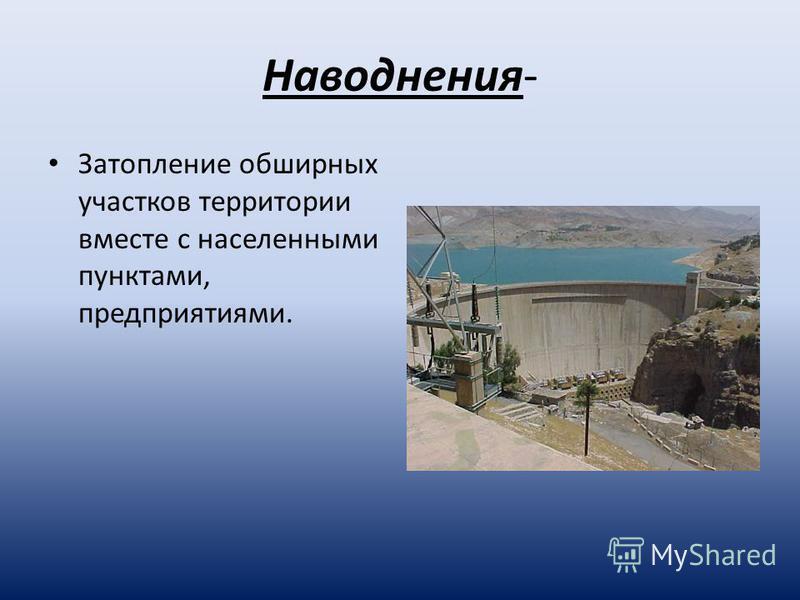 Наводнения- Затопление обширных участков территории вместе с населенными пунктами, предприятиями.