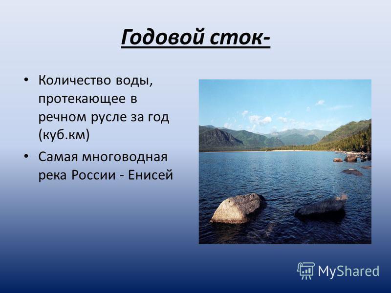 Годовой сток- Количество воды, протекающее в речном русле за год (куб.км) Самая многоводная река России - Енисей