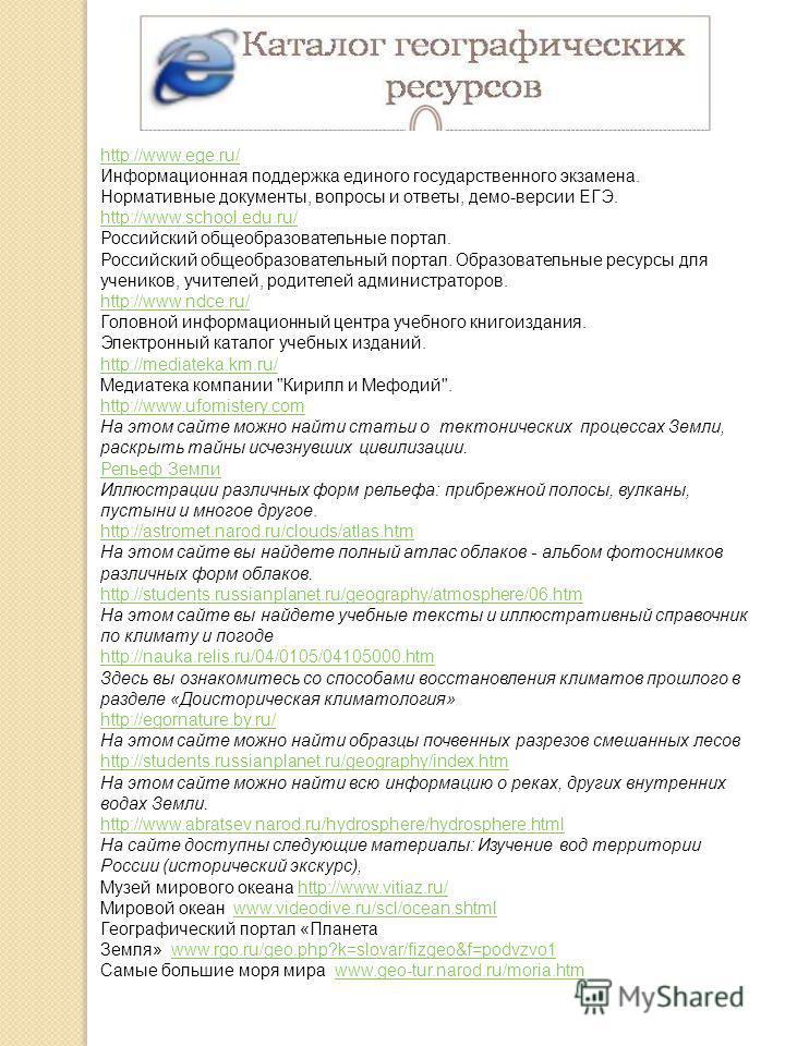 http://www.ege.ru/ http://www.ege.ru/ Информационная поддержка единого государственного экзамена. Нормативные документы, вопросы и ответы, демо-версии ЕГЭ. http://www.school.edu.ru/ http://www.school.edu.ru/ Российский общеобразовательные портал. Рос
