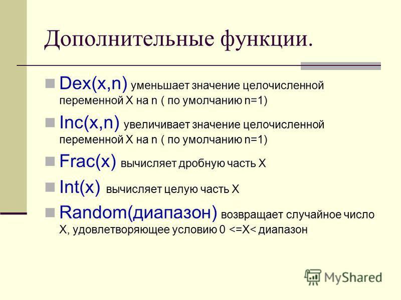 Дополнительные функции. Dex(x,n) уменьшает значение целочисленной переменной Х на n ( по умолчанию n=1) Inc(x,n) увеличивает значение целочисленной переменной Х на n ( по умолчанию n=1) Frac(x) вычисляет дробную часть Х Int(x) вычисляет целую часть Х
