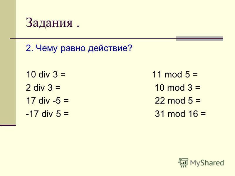 Задания. 2. Чему равно действие? 10 div 3 = 11 mod 5 = 2 div 3 = 10 mod 3 = 17 div -5 = 22 mod 5 = -17 div 5 = 31 mod 16 =