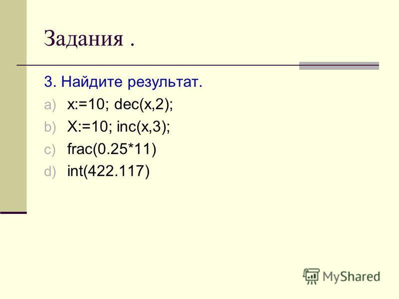 Задания. 3. Найдите результат. a) x:=10; dec(x,2); b) X:=10; inc(x,3); c) frac(0.25*11) d) int(422.117)