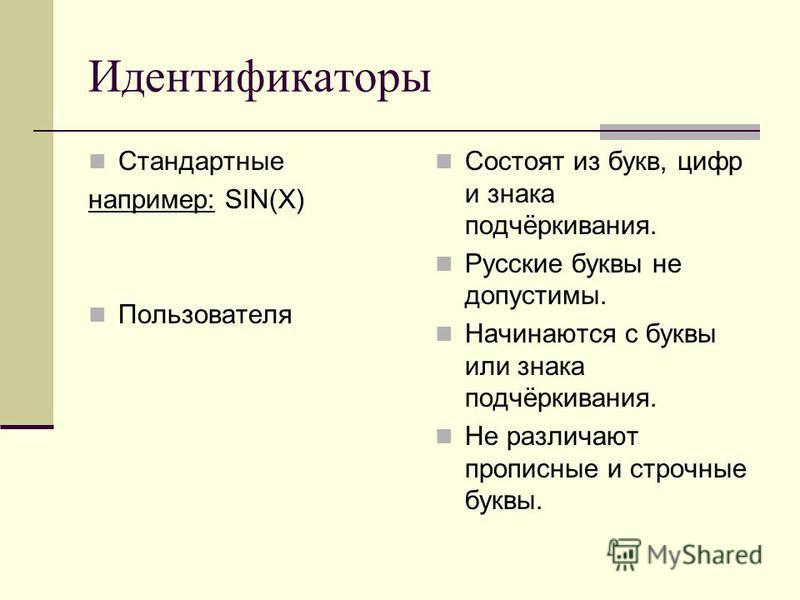 Идентификаторы Стандартные например: SIN(X) Пользователя Состоят из букв, цифр и знака подчёркивания. Русские буквы не допустимы. Начинаются с буквы или знака подчёркивания. Не различают прописные и строчные буквы.