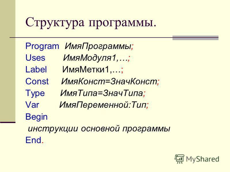 Структура программы. Program Имя Программы; Uses Имя Модуля 1,…; Label Имя Метки 1,…; Const Имя Конст=Знач Конст; Type Имя Типа=Знач Типа; Var Имя Переменной:Тип; Begin инструкции основной программы End.