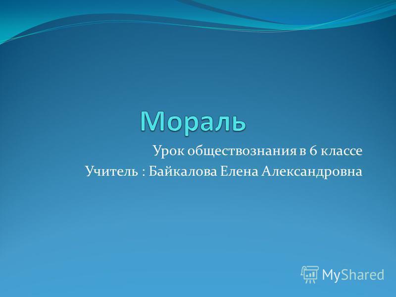 Урок обществознания в 6 классе Учитель : Байкалова Елена Александровна