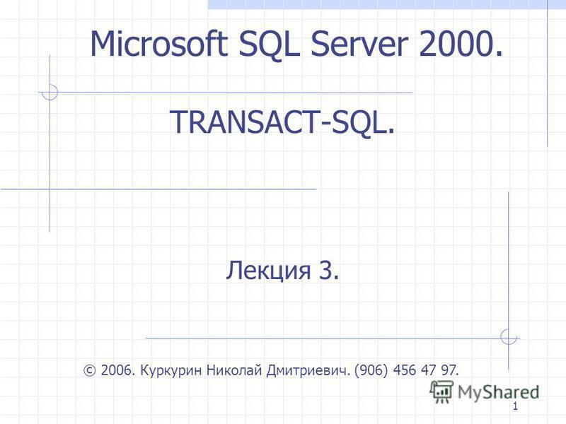 1 TRANSACT-SQL. Лекция 3. © 2006. Куркурин Николай Дмитриевич. (906) 456 47 97. Microsoft SQL Server 2000.