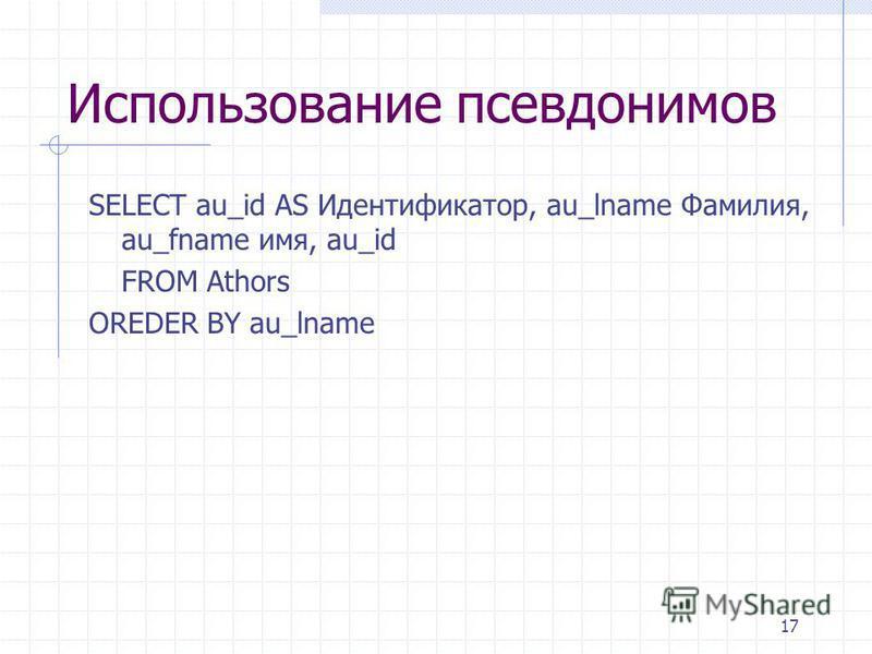 17 Использование псевдонимов SELECT au_id AS Идентификатор, au_lname Фамилия, au_fname имя, au_id FROM Athors OREDER BY au_lname