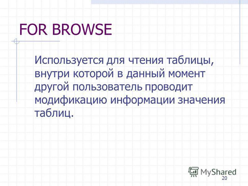 20 FOR BROWSE Используется для чтения таблицы, внутри которой в данный момент другой пользователь проводит модификацию информации значения таблиц.