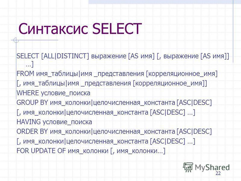 22 Синтаксис SELECT SELECT [ALL|DISTINCT] выражение [AS имя] [, выражение [AS имя]] …] FROM имя_таблицы|имя _представления [корреляционное_имя] [, имя_таблицы|имя _представления [корреляционное_имя]] WHERE условие_поиска GROUP BY имя_колонки|целочисл
