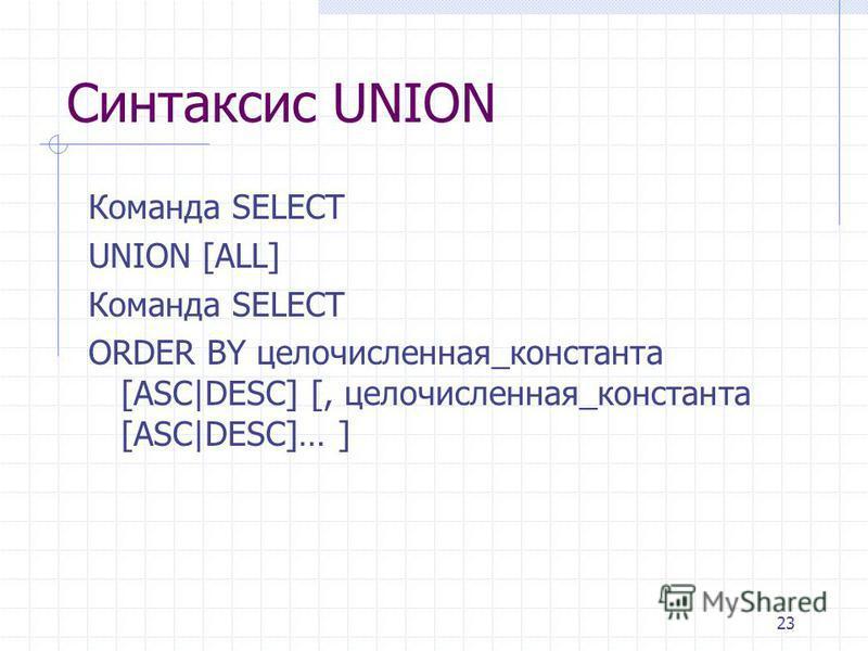 23 Синтаксис UNION Команда SELECT UNION [ALL] Команда SELECT ORDER BY целочисленная_константа [ASC|DESC] [, целочисленная_константа [ASC|DESC]… ]