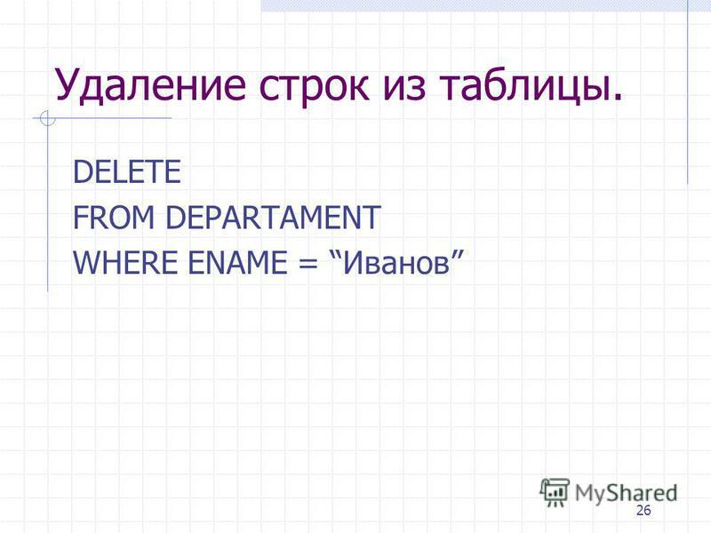 26 Удаление строк из таблицы. DELETE FROM DEPARTAMENT WHERE ENAME = Иванов