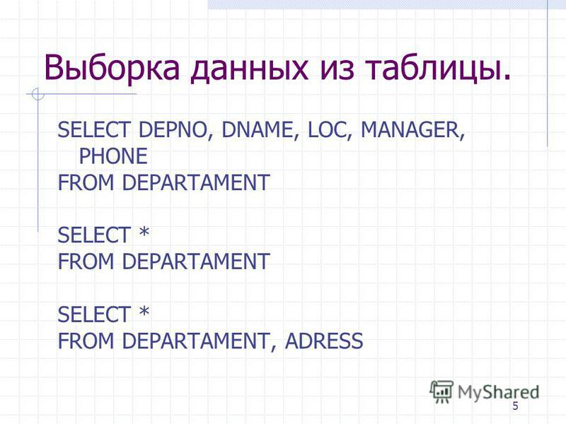 5 Выборка данных из таблицы. SELECT DEPNO, DNAME, LOC, MANAGER, PHONE FROM DEPARTAMENT SELECT * FROM DEPARTAMENT SELECT * FROM DEPARTAMENT, ADRESS