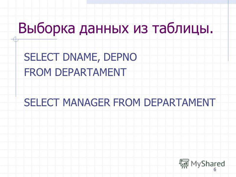 6 Выборка данных из таблицы. SELECT DNAME, DEPNO FROM DEPARTAMENT SELECT MANAGER FROM DEPARTAMENT