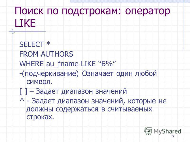 9 Поиск по подстрокам: оператор LIKE SELECT * FROM AUTHORS WHERE au_fname LIKE Б% -(подчеркивание) Означает один любой символ. [ ] – Задает диапазон значений ^ - Задает диапазон значений, которые не должны содержаться в считываемых строках.