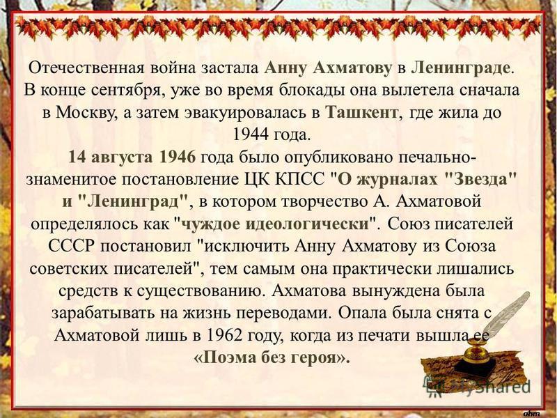 Отечественная война застала Анну Ахматову в Ленинграде. В конце сентября, уже во время блокады она вылетела сначала в Москву, а затем эвакуировалась в Ташкент, где жила до 1944 года. 14 августа 1946 года было опубликовано печально- знаменитое постано