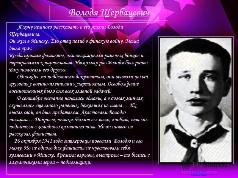 Я хочу немного рассказать о его жизни Володи Щербацевича. Он жил в Минске. Его отец погиб в финскую войну. Мама была врач. Когда пришли фашисты, они выхаживали раненых бойцов и переправляли к партизанам. Несколько раз Володя был ранен. Ему помогали е