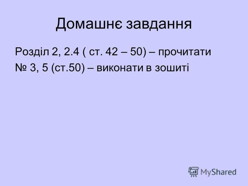 Домашнє завдання Розділ 2, 2.4 ( ст. 42 – 50) – прочитати 3, 5 (ст.50) – виконати в зошиті