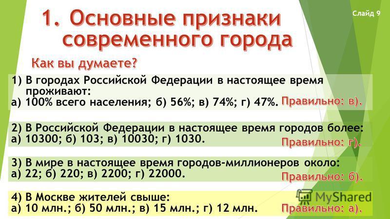 1)В городах Российской Федерации в настоящее время проживают: а) 100% всего населения; б) 56%; в) 74%; г) 47%. 2) В Российской Федерации в настоящее время городов более: а) 10300; б) 103; в) 10030; г) 1030. 3) В мире в настоящее время городов-миллион