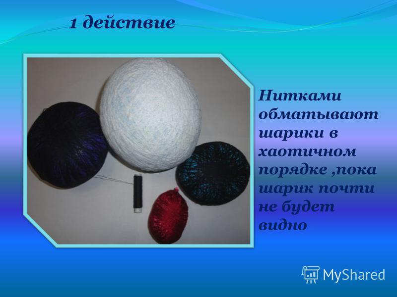 Нитками обматывают шарики в хаотичном порядке,пока шарик почти не будет видно 1 действие