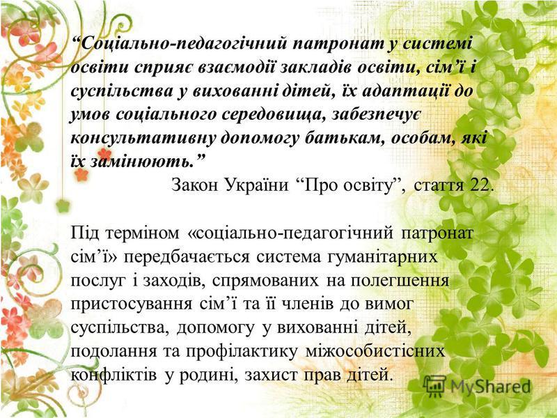 Соціально-педагогічний патронат у системі освіти сприяє взаємодії закладів освіти, сімї і суспільства у вихованні дітей, їх адаптації до умов соціального середовища, забезпечує консультативну допомогу батькам, особам, які їх замінюють. Закон України