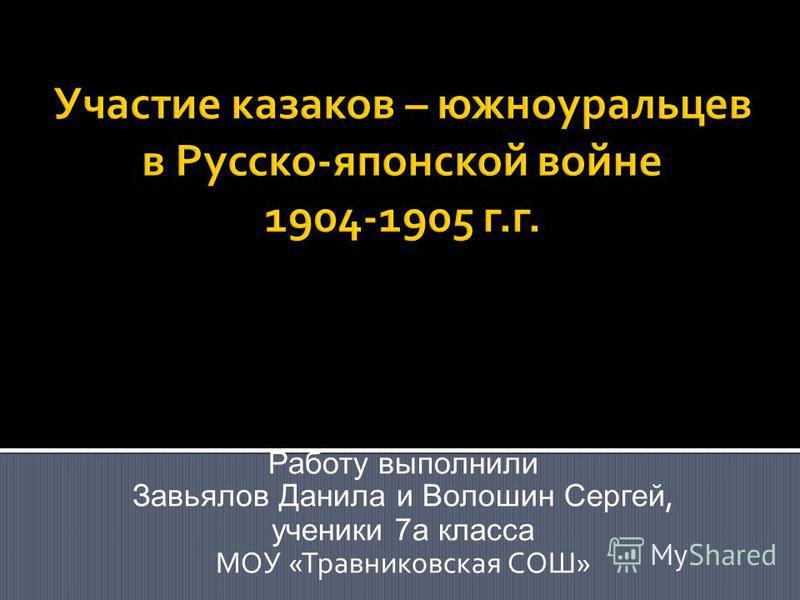 Работу выполнили Завьялов Данила и Волошин Сергей, ученики 7 а класса МОУ «Травниковская СОШ»