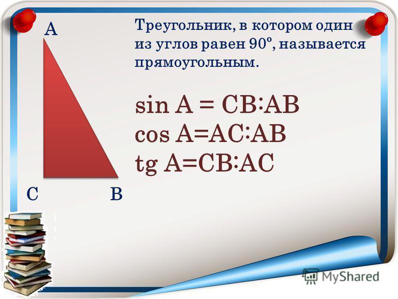 А ВС Треугольник, в котором один из углов равен 90º, называется прямоугольным. sin А = СВ:АВ cos А=АС:АВ tg А=СВ:АС