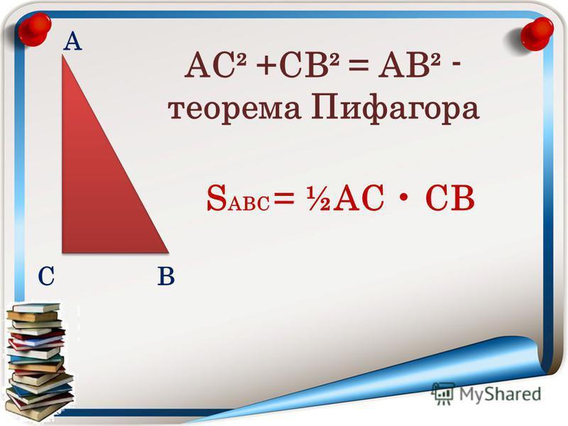 А ВС S АВС = ½АС СВ АС² +СВ² = АВ² - теорема Пифагора