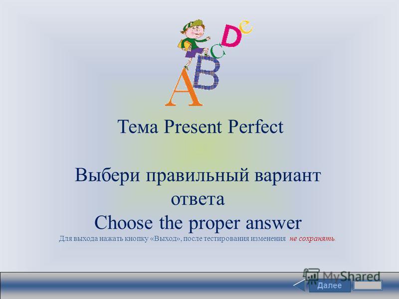 Далее Тема Present Perfect Выбери правильный вариант ответа Choose the proper answer Для выхода нажать кнопку «Выход», после тестирования изменения не сохранять.