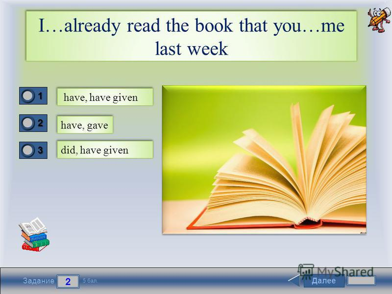 Далее 2 Задание 5 бал. 1111 2222 3333 I…already read the book that you…me last week have, have given have, gave did, have given