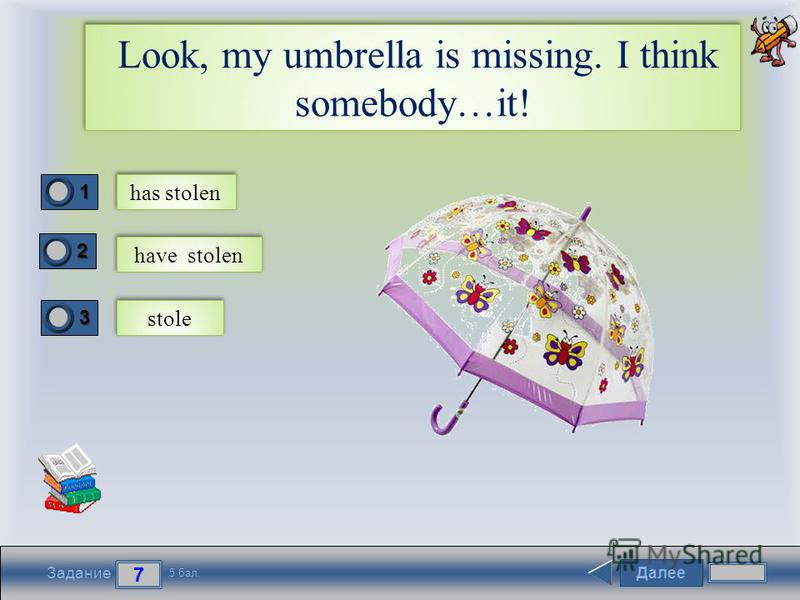 Далее 7 Задание 5 бал. 1111 2222 3333 Look, my umbrella is missing. I think somebody…it! has stolen have stolen stole