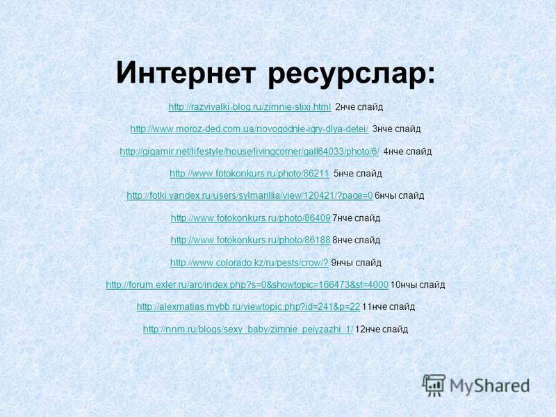 Интернет ресурслар: http://razvivalki-blog.ru/zimnie-stixi.html 2нче слайд http://www.moroz-ded.com.ua/novogodnie-igry-dlya-detei/ 3нче слайд http://gigamir.net/lifestyle/house/livingcorner/gall64033/photo/6/ 4нче слайд http://www.fotokonkurs.ru/phot
