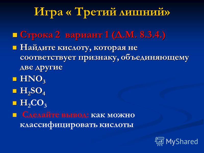 Игра « Третий лишний» Строка 2 вариант 1 (Д.М. 8.3.4.) Строка 2 вариант 1 (Д.М. 8.3.4.) Найдите кислоту, которая не соответствует признаку, объединяющему две другие Найдите кислоту, которая не соответствует признаку, объединяющему две другие HNO 3 HN