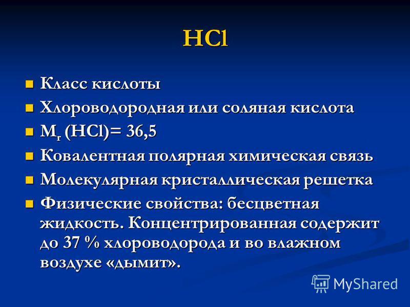 HCl Класс кислоты Класс кислоты Хлороводородная или соляная кислота Хлороводородная или соляная кислота М r (HCl)= 36,5 М r (HCl)= 36,5 Ковалентная полярная химическая связь Ковалентная полярная химическая связь Молекулярная кристаллическая решетка М