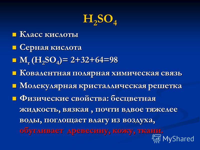 H 2 SO 4 Класс кислоты Класс кислоты Серная кислота Серная кислота М r (H 2 SO 4 )= 2+32+64=98 М r (H 2 SO 4 )= 2+32+64=98 Ковалентная полярная химическая связь Ковалентная полярная химическая связь Молекулярная кристаллическая решетка Молекулярная к