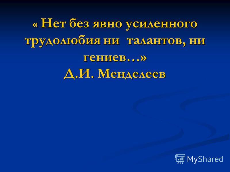 « Нет без явно усиленного трудолюбия ни талантов, ни гениев…» Д.И. Менделеев