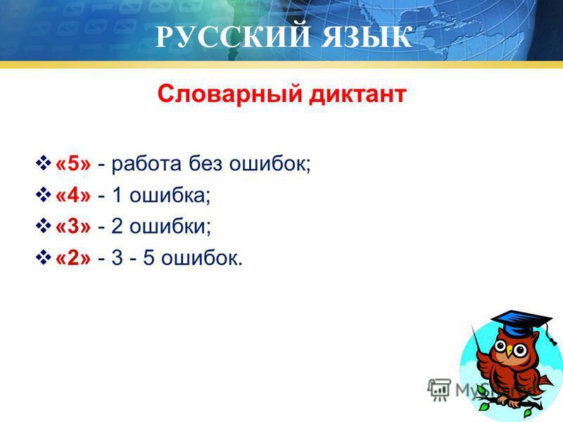 РУССКИЙ ЯЗЫК Словарный диктант «5» - работа без ошибок; «4» - 1 ошибка; «3» - 2 ошибки; «2» - 3 - 5 ошибок.