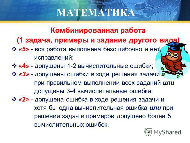 МАТЕМАТИКА Комбинированная работа (1 задача, примеры и задание другого вида) «5» - вся работа выполнена безошибочно и нет исправлений; «4» - допущены 1-2 вычислительные ошибки; «3» - допущены ошибки в ходе решения задачи при правильном выполнении все