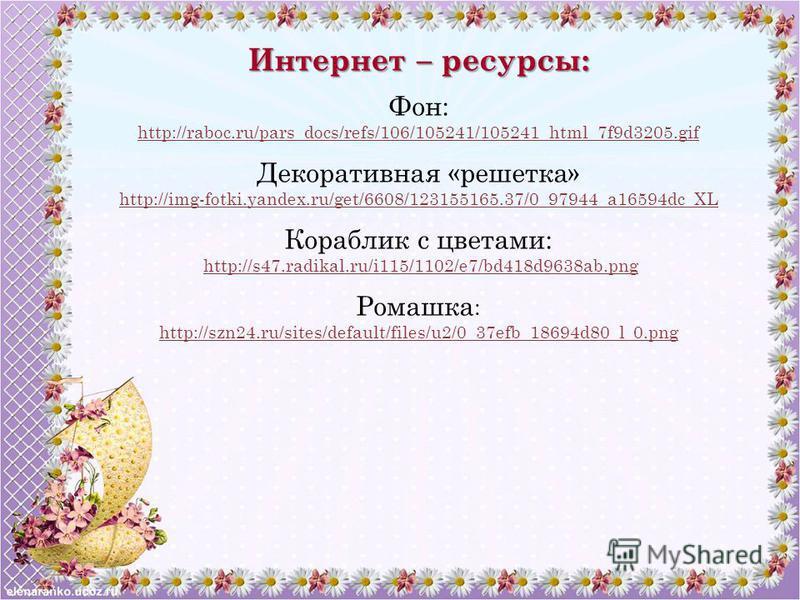 Интернет – ресурсы: Фон: http://raboc.ru/pars_docs/refs/106/105241/105241_html_7f9d3205. gif Декоративная «решетка» http://img-fotki.yandex.ru/get/6608/123155165.37/0_97944_a16594dc_XL Кораблик с цветами: http://s47.radikal.ru/i115/1102/e7/bd418d9638