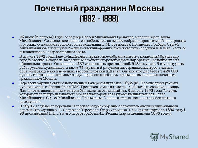 Почетный гражданин Москвы (1892 - 1898) 25 июля (6 августа ) 1892 года умер Сергей Михайлович Третьяков, младший брат Павла Михайловича. Согласно завещанию, его небольшое, но ценное собрание произведений иностранных и русских художников вошло в соста