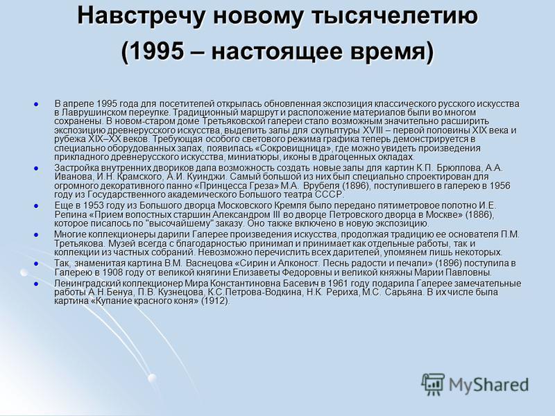 Навстречу новому тысячелетию (1995 – настоящее время) В апреле 1995 года для посетителей открылась обновленная экспозиция классического русского искусства в Лаврушинском переулке. Традиционный маршрут и расположение материалов были во многом сохранен