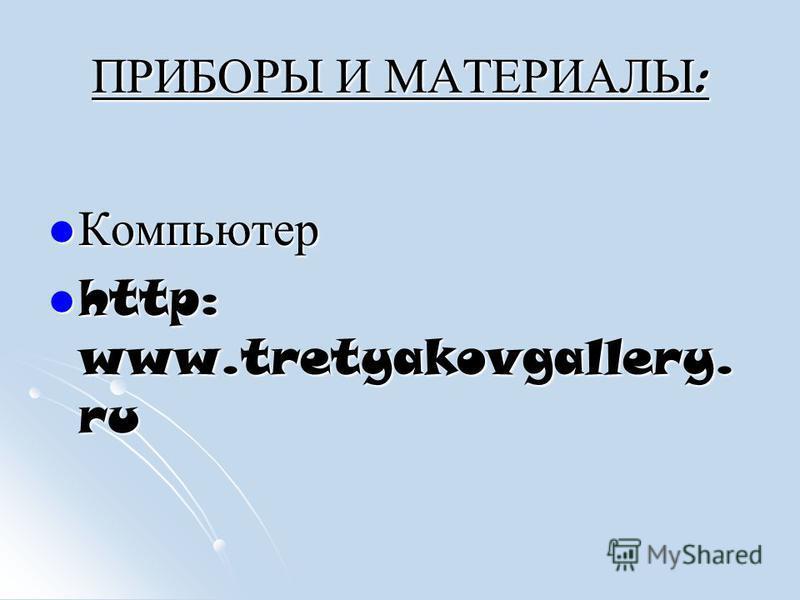 ПРИБОРЫ И МАТЕРИАЛЫ : Компьютер Компьютер http: www.tretyakovgallery. ru http: www.tretyakovgallery. ru
