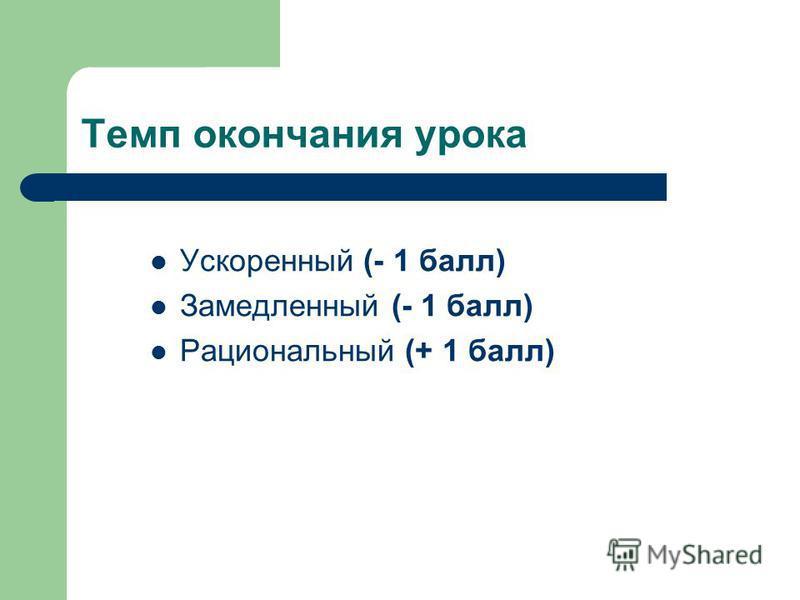 Темп окончания урока Ускоренный (- 1 балл) Замедленный (- 1 балл) Рациональный (+ 1 балл)