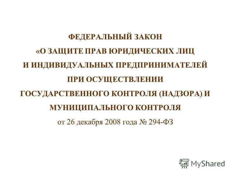 ФЕДЕРАЛЬНЫЙ ЗАКОН «О ЗАЩИТЕ ПРАВ ЮРИДИЧЕСКИХ ЛИЦ И ИНДИВИДУАЛЬНЫХ ПРЕДПРИНИМАТЕЛЕЙ ПРИ ОСУЩЕСТВЛЕНИИ ГОСУДАРСТВЕННОГО КОНТРОЛЯ (НАДЗОРА) И МУНИЦИПАЛЬНОГО КОНТРОЛЯ от 26 декабря 2008 года 294-ФЗ