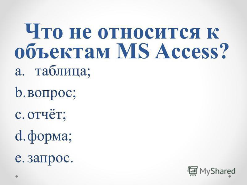 Что не относится к объектам MS Access? a.таблица; b.вопрос; c.отчёт; d.форма; e.запрос.