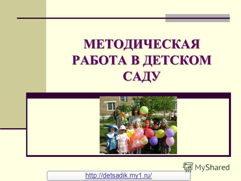 МЕТОДИЧЕСКАЯ РАБОТА В ДЕТСКОМ САДУ http://detsadik.my1.ru/