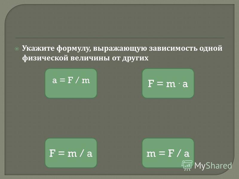 Укажите формулу, выражающую зависимость одной физической величины от других a = F / m F = m / a F = m. a m = F / a