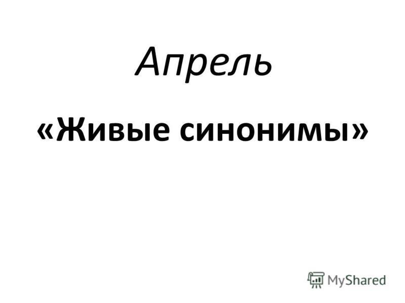 Апрель «Живые синонимы»
